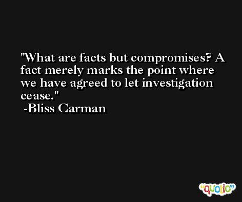 What are facts but compromises? A fact merely marks the point where we have agreed to let investigation cease. -Bliss Carman