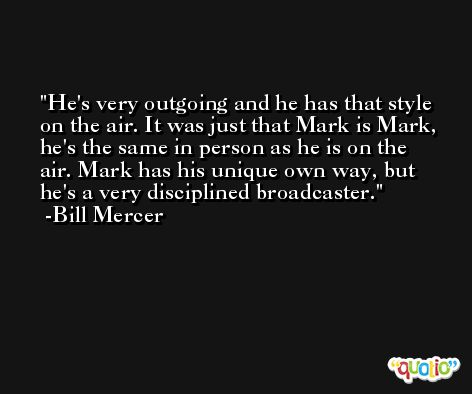 He's very outgoing and he has that style on the air. It was just that Mark is Mark, he's the same in person as he is on the air. Mark has his unique own way, but he's a very disciplined broadcaster. -Bill Mercer