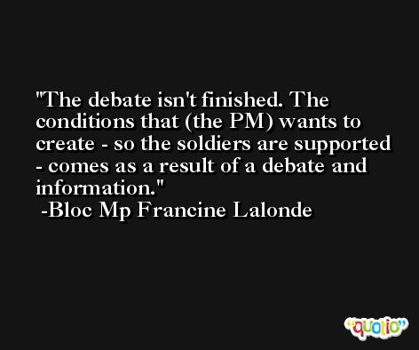 The debate isn't finished. The conditions that (the PM) wants to create - so the soldiers are supported - comes as a result of a debate and information. -Bloc Mp Francine Lalonde