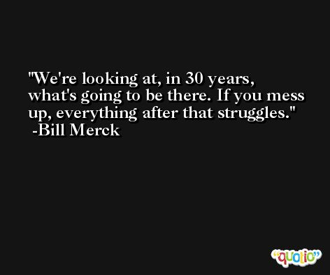 We're looking at, in 30 years, what's going to be there. If you mess up, everything after that struggles. -Bill Merck