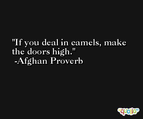 If you deal in camels, make the doors high. -Afghan Proverb