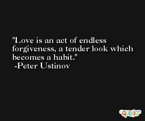 Love is an act of endless forgiveness, a tender look which becomes a habit. -Peter Ustinov