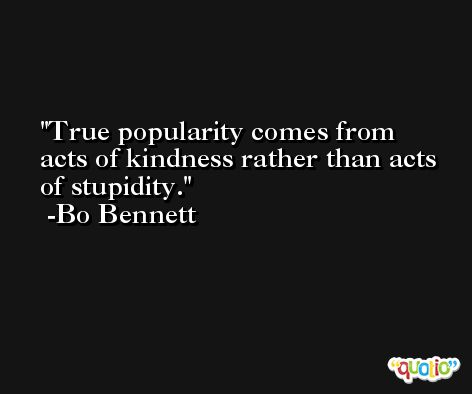 True popularity comes from acts of kindness rather than acts of stupidity. -Bo Bennett