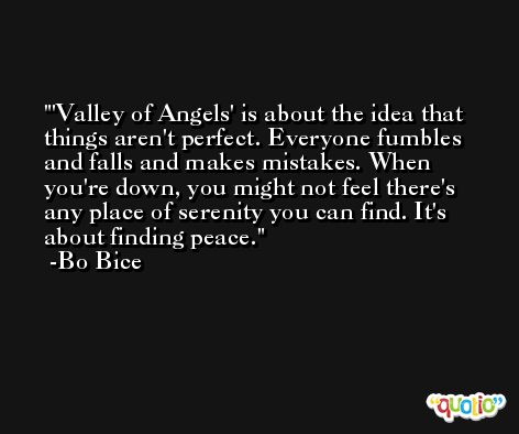 'Valley of Angels' is about the idea that things aren't perfect. Everyone fumbles and falls and makes mistakes. When you're down, you might not feel there's any place of serenity you can find. It's about finding peace. -Bo Bice