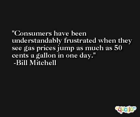Consumers have been understandably frustrated when they see gas prices jump as much as 50 cents a gallon in one day. -Bill Mitchell