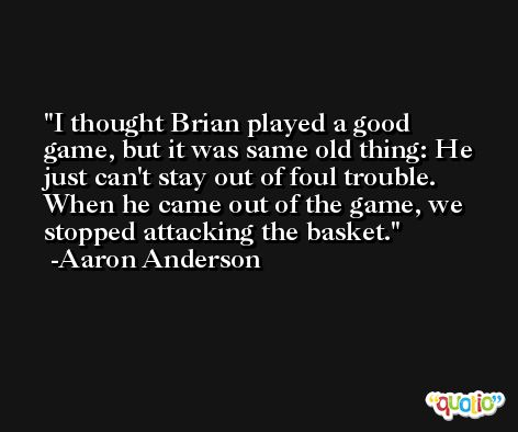I thought Brian played a good game, but it was same old thing: He just can't stay out of foul trouble. When he came out of the game, we stopped attacking the basket. -Aaron Anderson