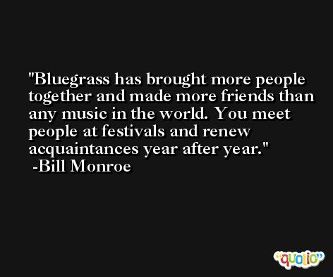 Bluegrass has brought more people together and made more friends than any music in the world. You meet people at festivals and renew acquaintances year after year. -Bill Monroe