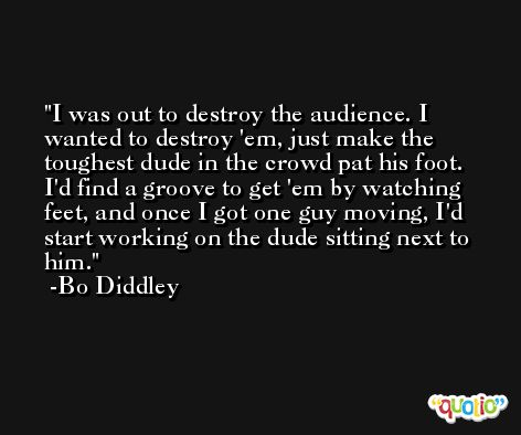 I was out to destroy the audience. I wanted to destroy 'em, just make the toughest dude in the crowd pat his foot. I'd find a groove to get 'em by watching feet, and once I got one guy moving, I'd start working on the dude sitting next to him. -Bo Diddley
