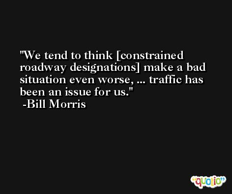We tend to think [constrained roadway designations] make a bad situation even worse, ... traffic has been an issue for us. -Bill Morris