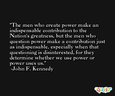 The men who create power make an indispensable contribution to the Nation's greatness, but the men who question power make a contribution just as indispensable, especially when that questioning is disinterested, for they determine whether we use power or power uses us. -John F. Kennedy