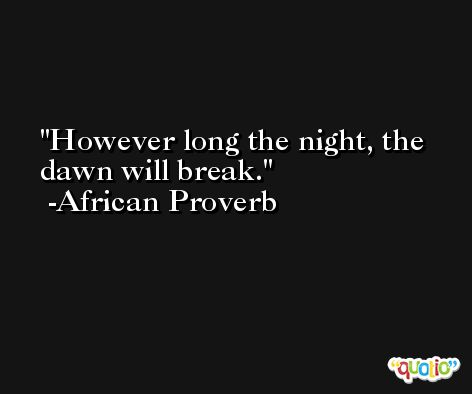 However long the night, the dawn will break. -African Proverb