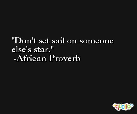 Don't set sail on someone else's star. -African Proverb