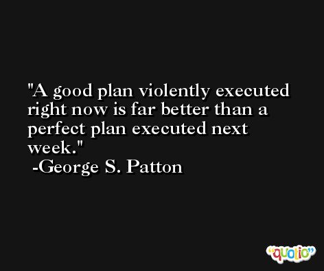 A good plan violently executed right now is far better than a perfect plan executed next week. -George S. Patton