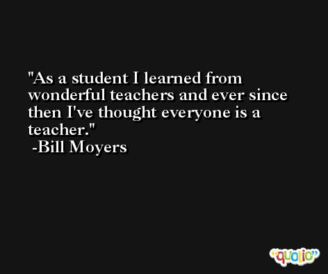 As a student I learned from wonderful teachers and ever since then I've thought everyone is a teacher. -Bill Moyers