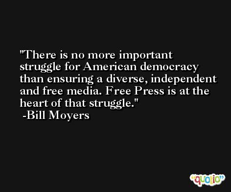 There is no more important struggle for American democracy than ensuring a diverse, independent and free media. Free Press is at the heart of that struggle. -Bill Moyers
