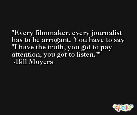 Every filmmaker, every journalist has to be arrogant. You have to say 'I have the truth, you got to pay attention, you got to listen.' -Bill Moyers