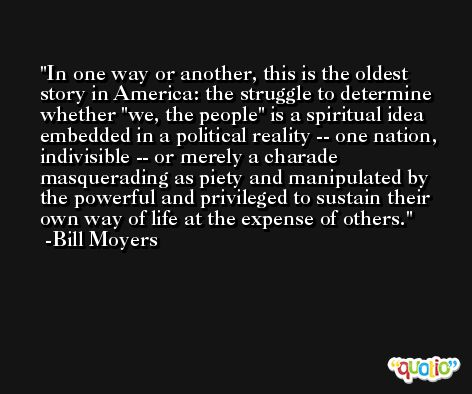 In one way or another, this is the oldest story in America: the struggle to determine whether 'we, the people' is a spiritual idea embedded in a political reality -- one nation, indivisible -- or merely a charade masquerading as piety and manipulated by the powerful and privileged to sustain their own way of life at the expense of others. -Bill Moyers
