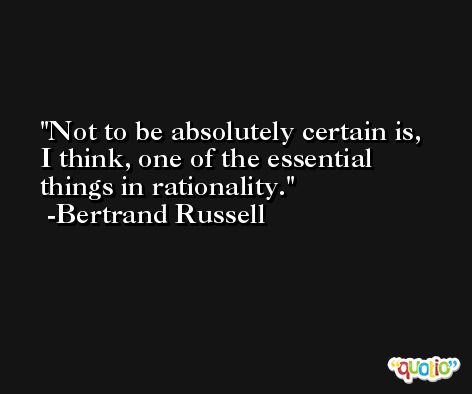 Not to be absolutely certain is, I think, one of the essential things in rationality. -Bertrand Russell
