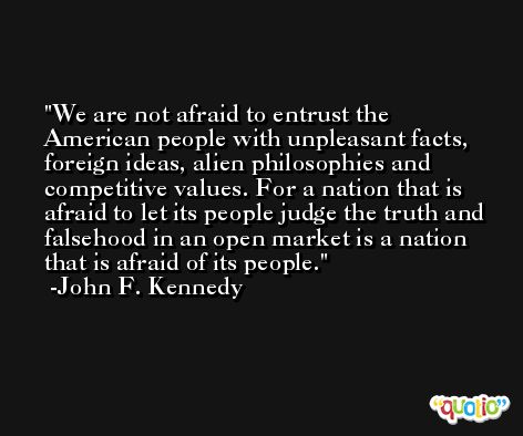We are not afraid to entrust the American people with unpleasant facts, foreign ideas, alien philosophies and competitive values. For a nation that is afraid to let its people judge the truth and falsehood in an open market is a nation that is afraid of its people. -John F. Kennedy