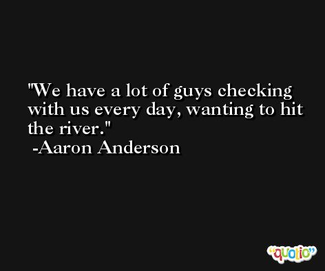 We have a lot of guys checking with us every day, wanting to hit the river. -Aaron Anderson