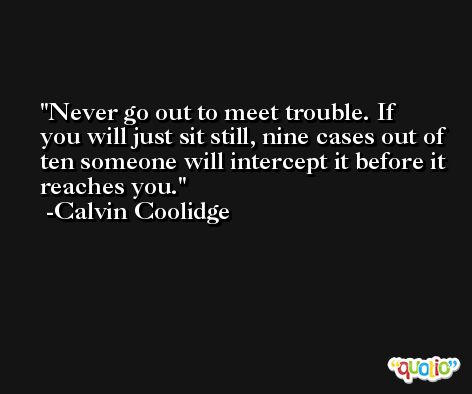 Never go out to meet trouble. If you will just sit still, nine cases out of ten someone will intercept it before it reaches you. -Calvin Coolidge