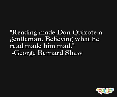 Reading made Don Quixote a gentleman. Believing what he read made him mad. -George Bernard Shaw