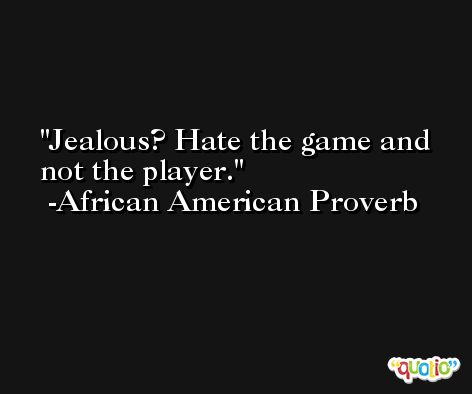 Jealous? Hate the game and not the player. -African American Proverb