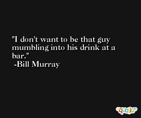 I don't want to be that guy mumbling into his drink at a bar. -Bill Murray