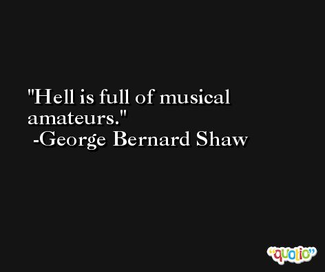 Hell is full of musical amateurs. -George Bernard Shaw