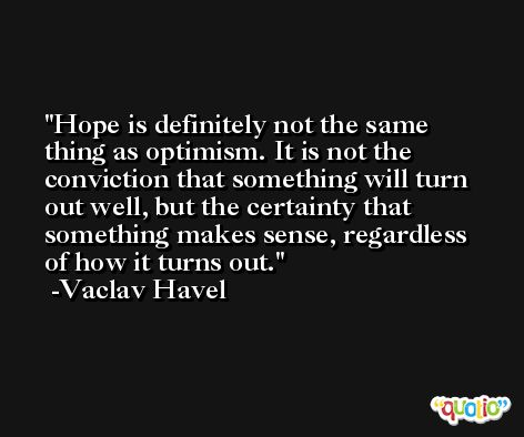 Hope is definitely not the same thing as optimism. It is not the conviction that something will turn out well, but the certainty that something makes sense, regardless of how it turns out. -Vaclav Havel