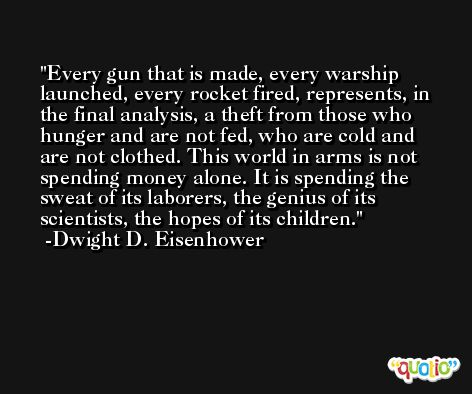Every gun that is made, every warship launched, every rocket fired, represents, in the final analysis, a theft from those who hunger and are not fed, who are cold and are not clothed. This world in arms is not spending money alone. It is spending the sweat of its laborers, the genius of its scientists, the hopes of its children. -Dwight D. Eisenhower
