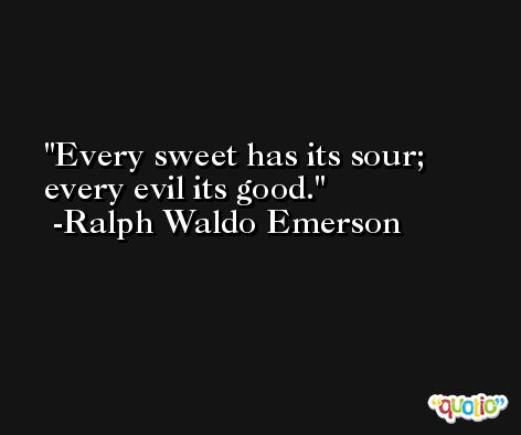 Every sweet has its sour; every evil its good. -Ralph Waldo Emerson
