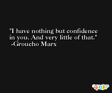 I have nothing but confidence in you. And very little of that. -Groucho Marx