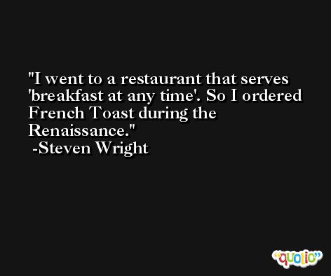 I went to a restaurant that serves 'breakfast at any time'. So I ordered French Toast during the Renaissance. -Steven Wright