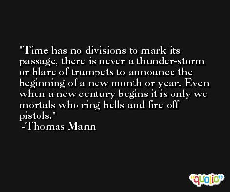 Time has no divisions to mark its passage, there is never a thunder-storm or blare of trumpets to announce the beginning of a new month or year. Even when a new century begins it is only we mortals who ring bells and fire off pistols. -Thomas Mann
