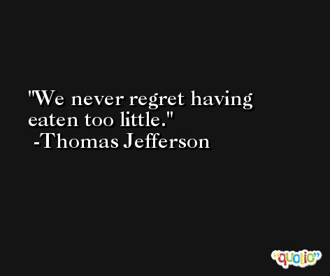 We never regret having eaten too little. -Thomas Jefferson