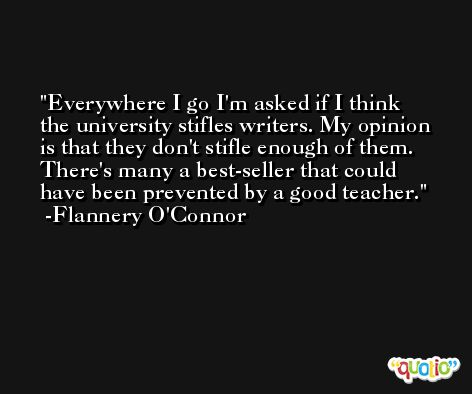 Everywhere I go I'm asked if I think the university stifles writers. My opinion is that they don't stifle enough of them. There's many a best-seller that could have been prevented by a good teacher. -Flannery O'Connor