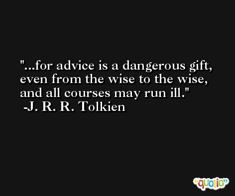 ...for advice is a dangerous gift, even from the wise to the wise, and all courses may run ill. -J. R. R. Tolkien