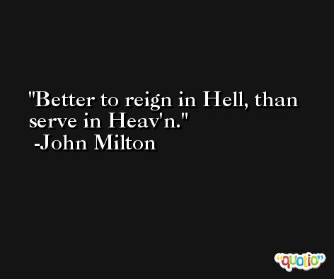 Better to reign in Hell, than serve in Heav'n. -John Milton