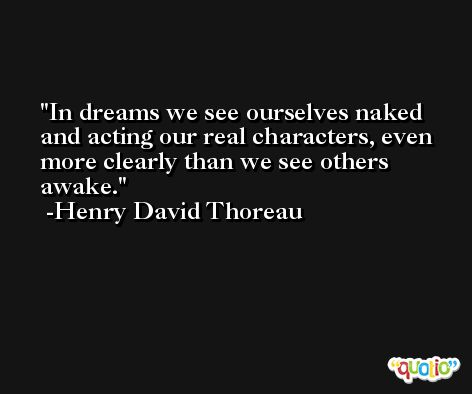 In dreams we see ourselves naked and acting our real characters, even more clearly than we see others awake. -Henry David Thoreau