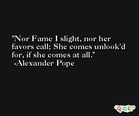 Nor Fame I slight, nor her favors call; She comes unlook'd for, if she comes at all. -Alexander Pope