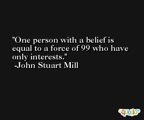 One person with a belief is equal to a force of 99 who have only interests. -John Stuart Mill