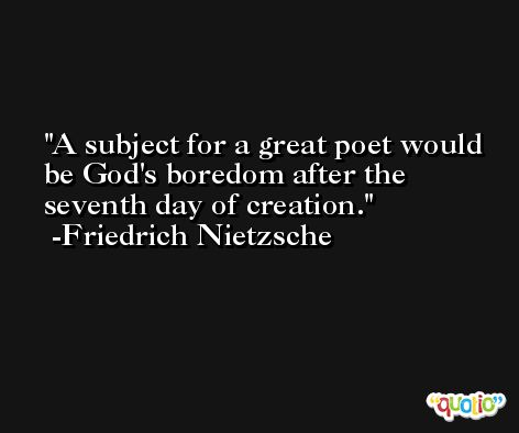 A subject for a great poet would be God's boredom after the seventh day of creation. -Friedrich Nietzsche
