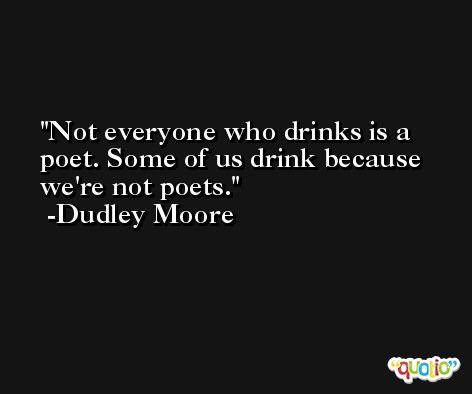 Not everyone who drinks is a poet. Some of us drink because we're not poets. -Dudley Moore