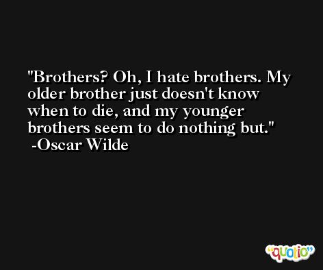 Brothers? Oh, I hate brothers. My older brother just doesn't know when to die, and my younger brothers seem to do nothing but. -Oscar Wilde