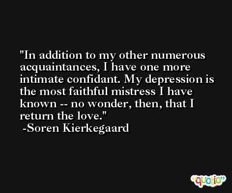 In addition to my other numerous acquaintances, I have one more intimate confidant. My depression is the most faithful mistress I have known -- no wonder, then, that I return the love. -Soren Kierkegaard