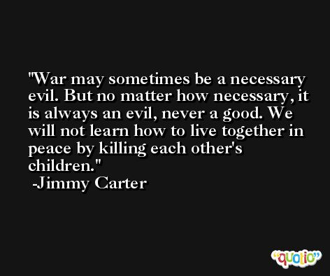 War may sometimes be a necessary evil. But no matter how necessary, it is always an evil, never a good. We will not learn how to live together in peace by killing each other's children. -Jimmy Carter