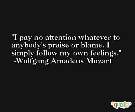 I pay no attention whatever to anybody's praise or blame. I simply follow my own feelings. -Wolfgang Amadeus Mozart