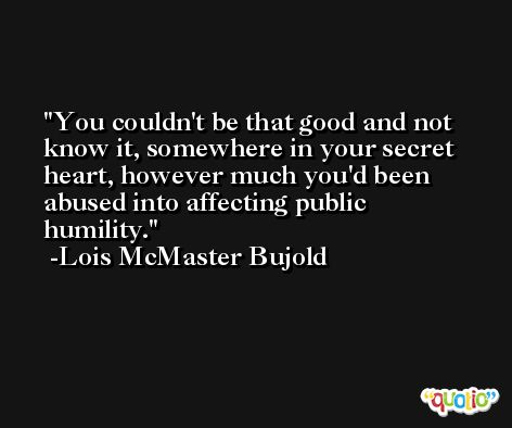 You couldn't be that good and not know it, somewhere in your secret heart, however much you'd been abused into affecting public humility. -Lois McMaster Bujold