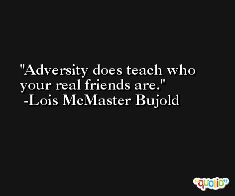 Adversity does teach who your real friends are. -Lois McMaster Bujold